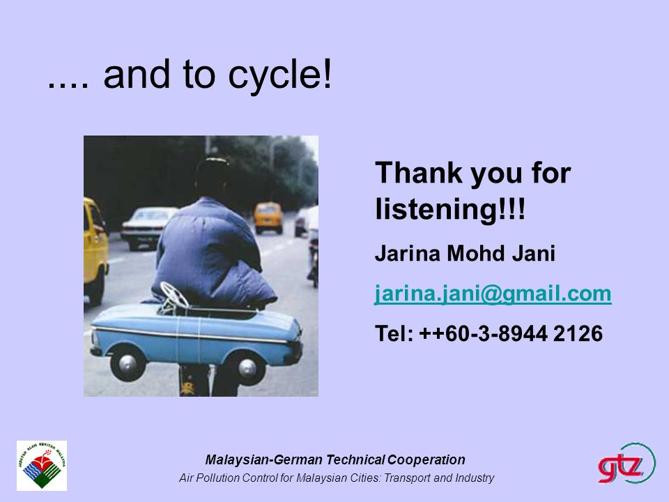 Malaysian-German Technical Cooperation Air Pollution Control for Malaysian Cities: Transport and Industry.... and to cycle! Thank you for listening!!!