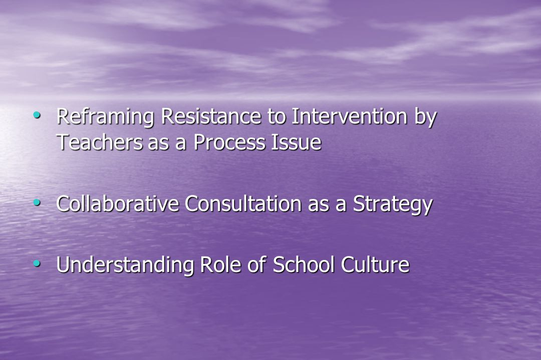 Reframing Resistance to Intervention by Teachers as a Process Issue Reframing Resistance to Intervention by Teachers as a Process Issue Collaborative Consultation as a Strategy Collaborative Consultation as a Strategy Understanding Role of School Culture Understanding Role of School Culture