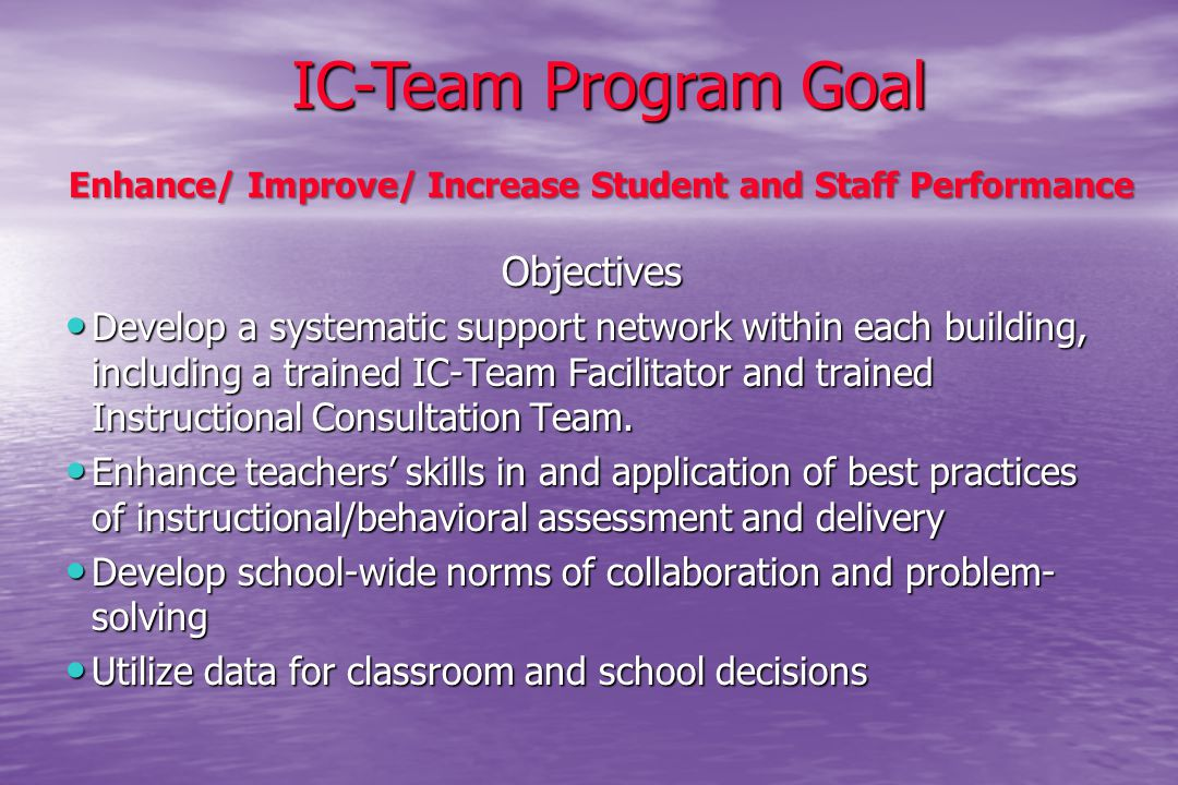 Objectives Develop a systematic support network within each building, including a trained IC-Team Facilitator and trained Instructional Consultation T
