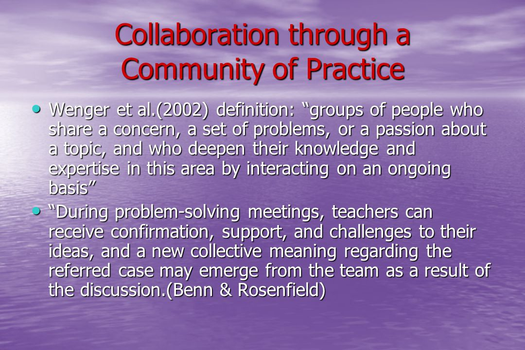 Collaboration through a Community of Practice Wenger et al.(2002) definition: groups of people who share a concern, a set of problems, or a passion about a topic, and who deepen their knowledge and expertise in this area by interacting on an ongoing basis Wenger et al.(2002) definition: groups of people who share a concern, a set of problems, or a passion about a topic, and who deepen their knowledge and expertise in this area by interacting on an ongoing basis During problem-solving meetings, teachers can receive confirmation, support, and challenges to their ideas, and a new collective meaning regarding the referred case may emerge from the team as a result of the discussion.(Benn & Rosenfield) During problem-solving meetings, teachers can receive confirmation, support, and challenges to their ideas, and a new collective meaning regarding the referred case may emerge from the team as a result of the discussion.(Benn & Rosenfield)