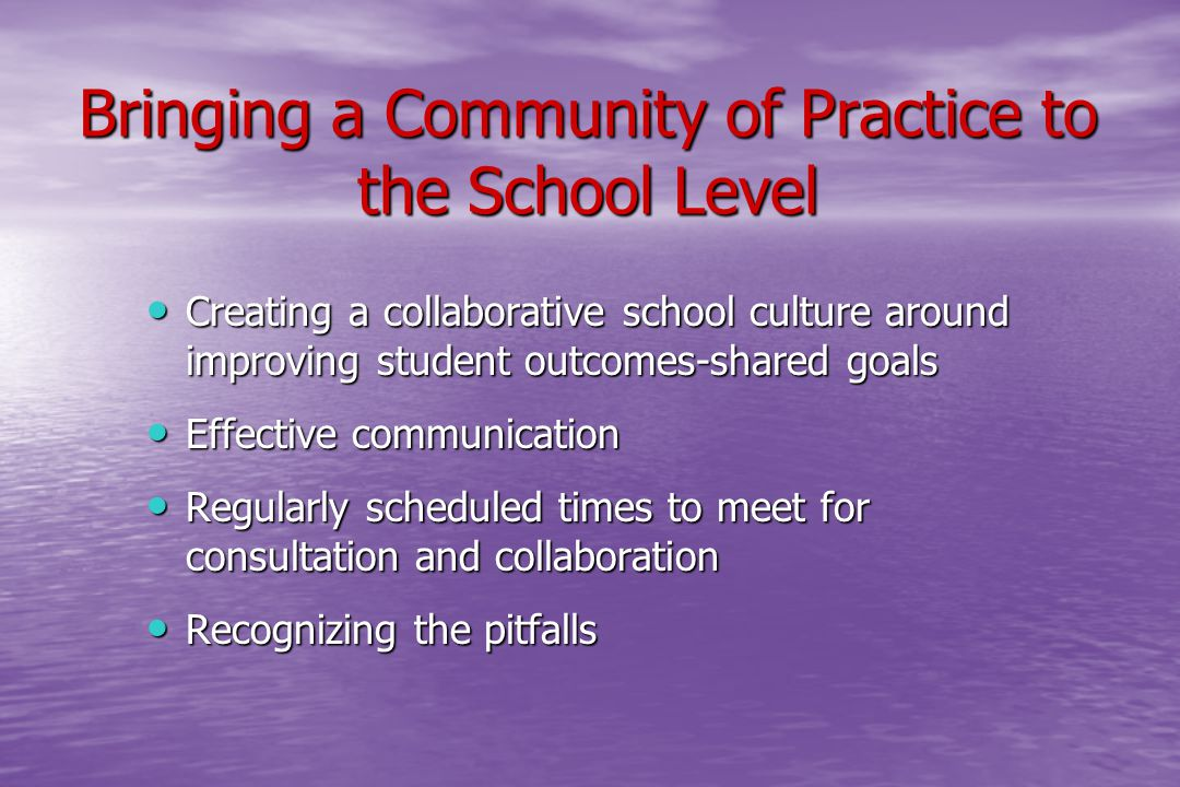 Bringing a Community of Practice to the School Level Creating a collaborative school culture around improving student outcomes-shared goals Creating a collaborative school culture around improving student outcomes-shared goals Effective communication Effective communication Regularly scheduled times to meet for consultation and collaboration Regularly scheduled times to meet for consultation and collaboration Recognizing the pitfalls Recognizing the pitfalls