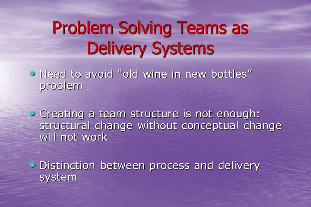 "Problem Solving Teams as Delivery Systems Need to avoid ""old wine in new bottles"" problem Need to avoid ""old wine in new bottles"" problem Creating a t"