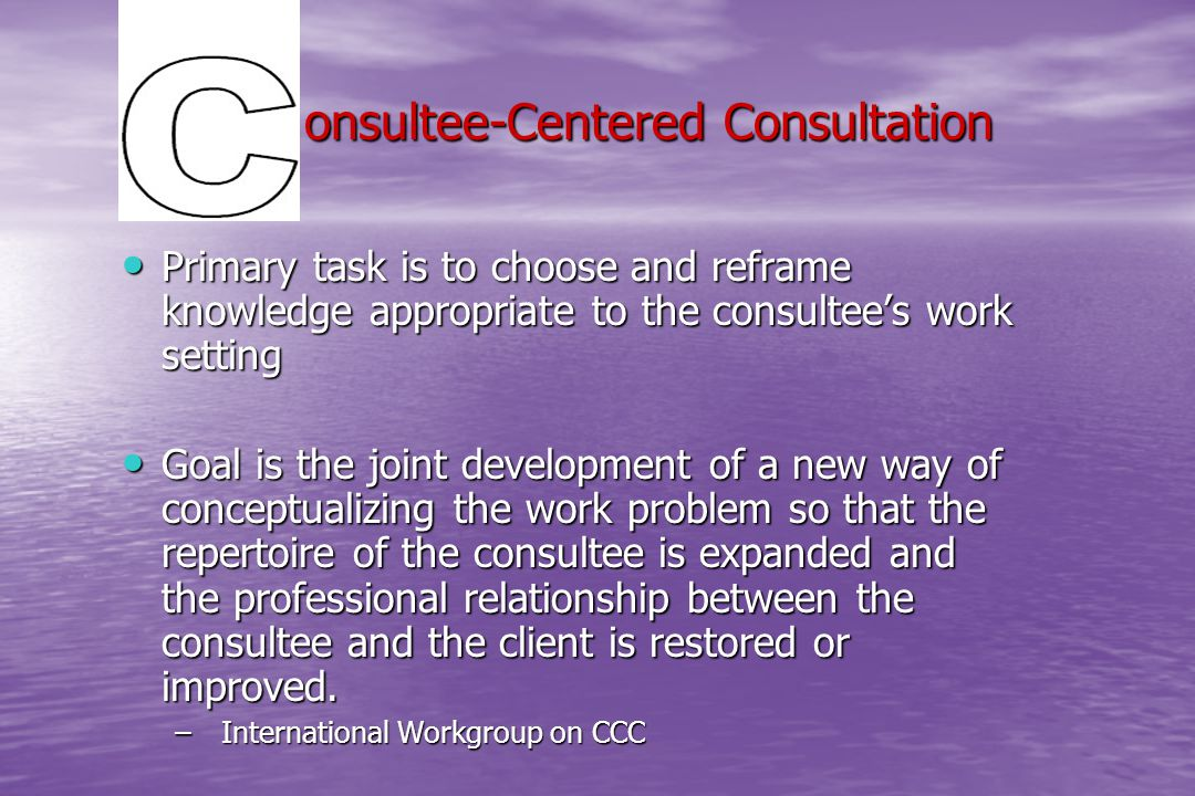 onsultee-Centered Consultation onsultee-Centered Consultation Primary task is to choose and reframe knowledge appropriate to the consultee's work sett