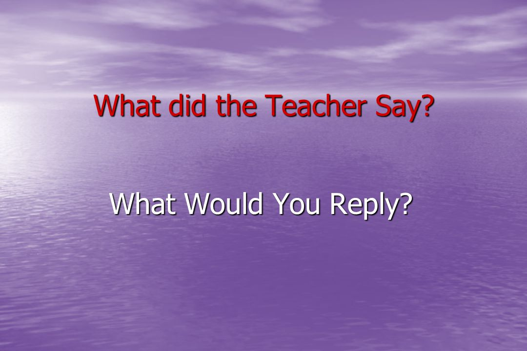 What did the Teacher Say? What Would You Reply?