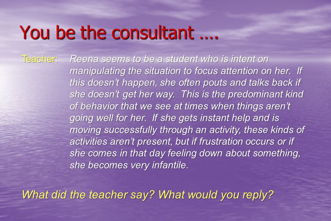 You be the consultant …. Teacher:Reena seems to be a student who is intent on manipulating the situation to focus attention on her. If this doesn't ha