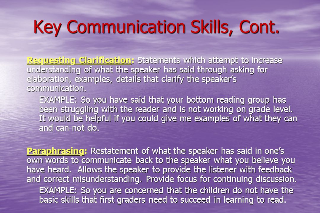 Key Communication Skills, Cont.  Requesting Clarification: Statements which attempt to increase understanding of what the speaker has said through as