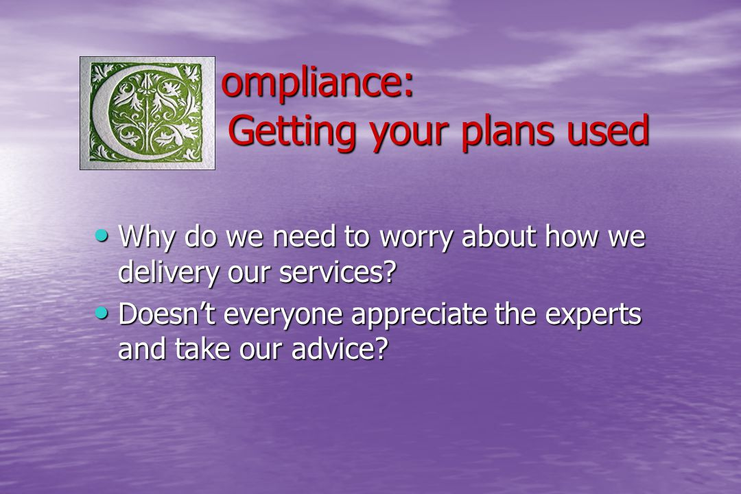 ompliance: Getting your plans used ompliance: Getting your plans used Why do we need to worry about how we delivery our services? Why do we need to wo