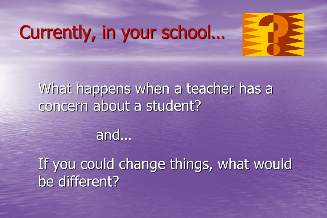 Currently, in your school… What happens when a teacher has a concern about a student? and… If you could change things, what would be different?