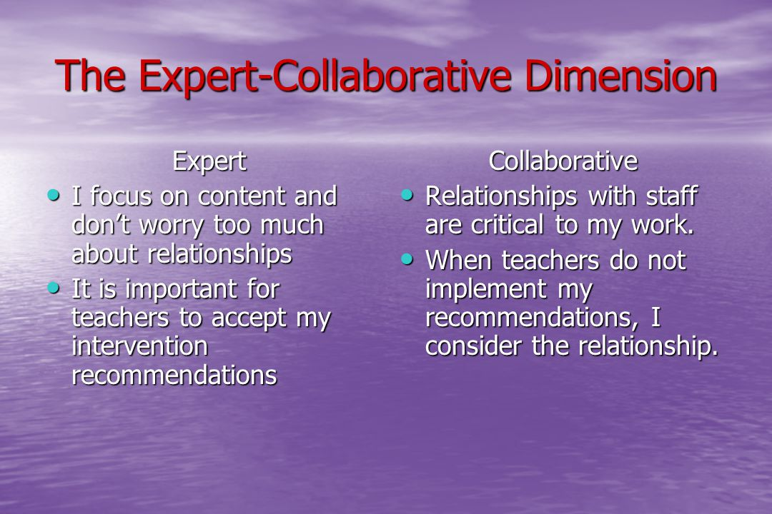 The Expert-Collaborative Dimension Expert I focus on content and don't worry too much about relationships I focus on content and don't worry too much about relationships It is important for teachers to accept my intervention recommendations It is important for teachers to accept my intervention recommendationsCollaborative Relationships with staff are critical to my work.