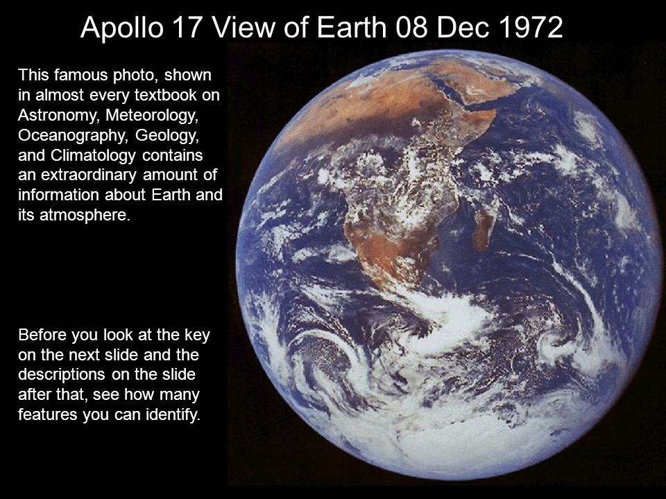 Apollo 17 View of Earth 08 Dec 1972 This famous photo, shown in almost every textbook on Astronomy, Meteorology, Oceanography, Geology, and Climatology contains an extraordinary amount of information about Earth and its atmosphere.