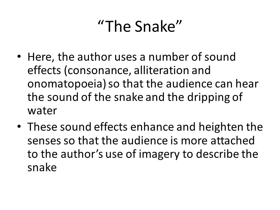 The Snake Here, the author uses a number of sound effects (consonance, alliteration and onomatopoeia) so that the audience can hear the sound of the snake and the dripping of water These sound effects enhance and heighten the senses so that the audience is more attached to the author's use of imagery to describe the snake