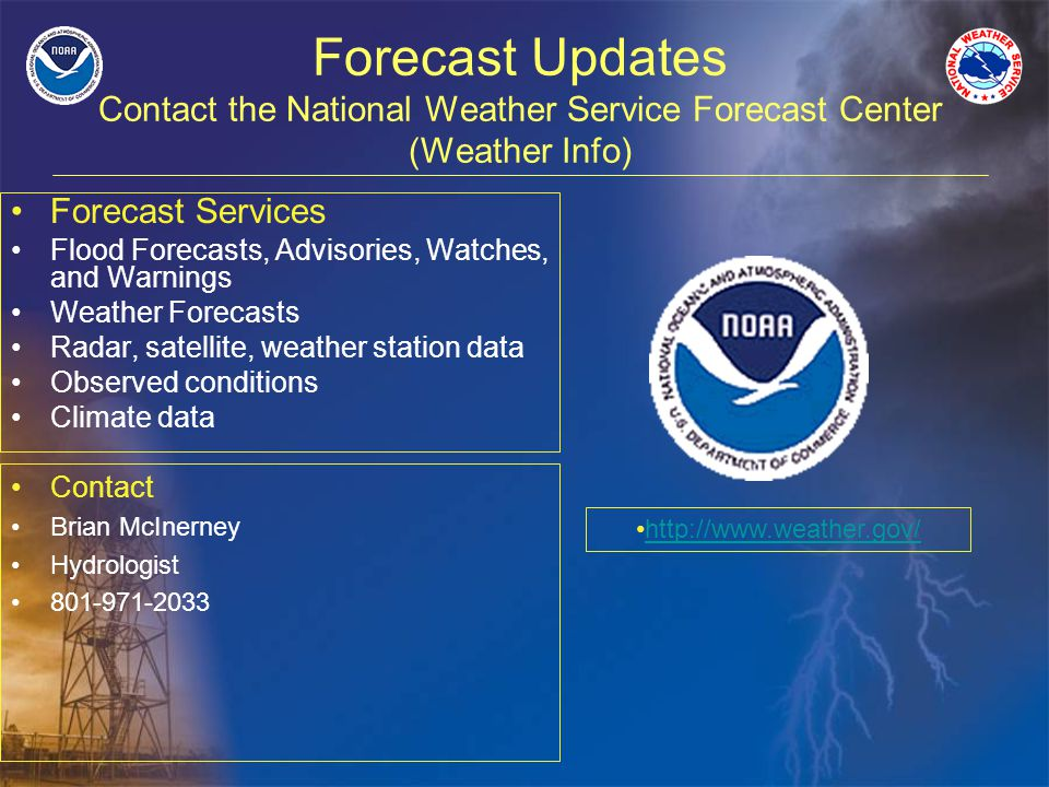 Forecast Updates Contact the National Weather Service Forecast Center (Weather Info) Forecast Services Flood Forecasts, Advisories, Watches, and Warnings Weather Forecasts Radar, satellite, weather station data Observed conditions Climate data http://www.weather.gov/ Contact Brian McInerney Hydrologist 801-971-2033