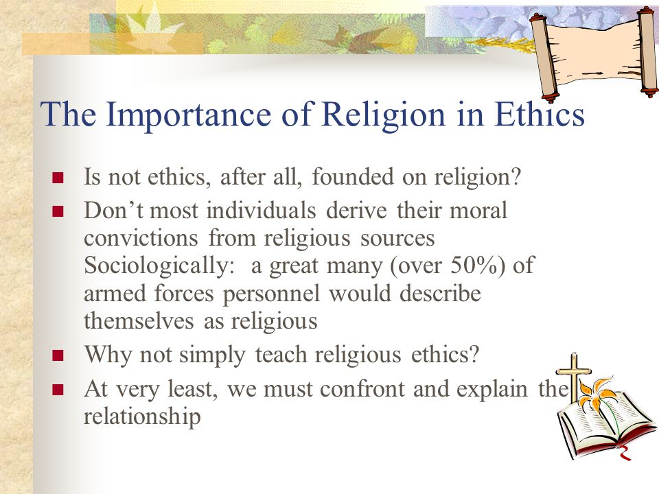 The Importance of Religion in Ethics Is not ethics, after all, founded on religion? Don't most individuals derive their moral convictions from religio