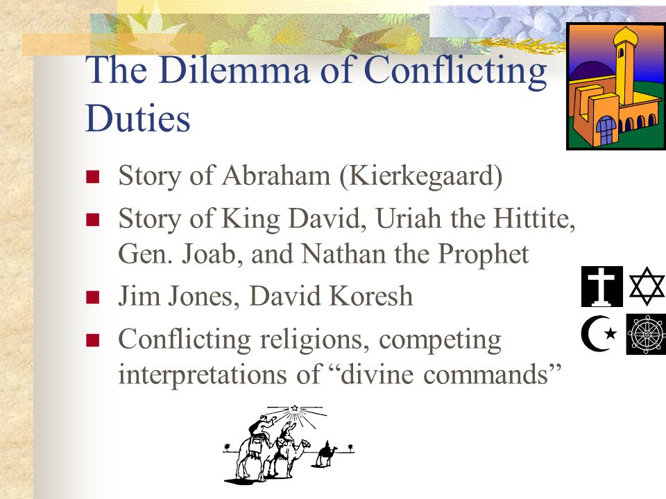 The Dilemma of Conflicting Duties Story of Abraham (Kierkegaard) Story of King David, Uriah the Hittite, Gen. Joab, and Nathan the Prophet Jim Jones,