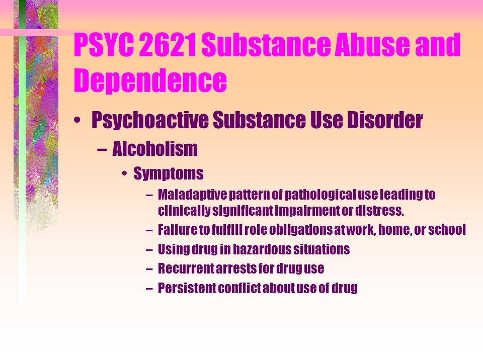 PSYC 2621 Substance Abuse and Dependence Psychoactive Substance Use Disorder –Alcoholism Symptoms –Maladaptive pattern of pathological use leading to clinically significant impairment or distress.