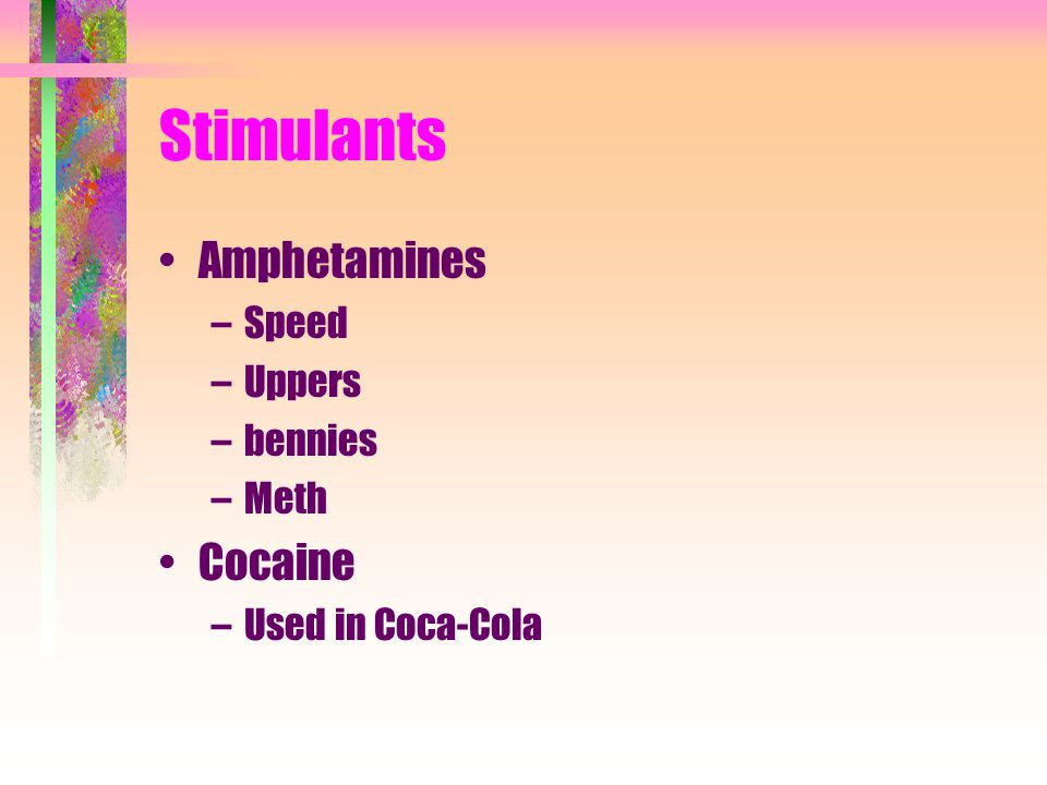 Stimulants Amphetamines –Speed –Uppers –bennies –Meth Cocaine –Used in Coca-Cola