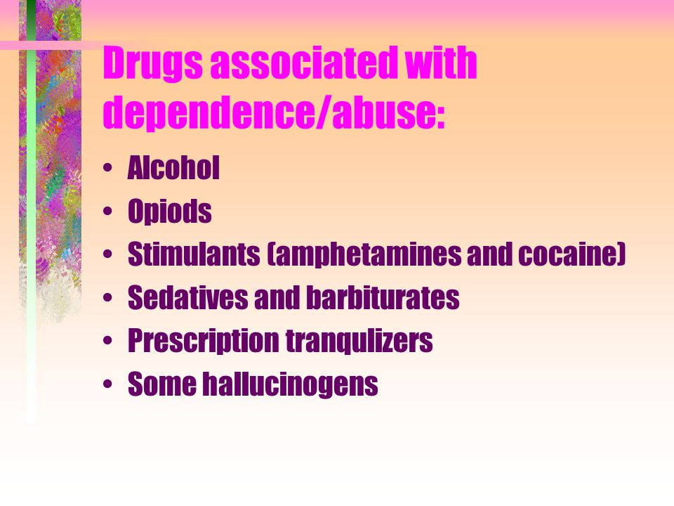 Drugs associated with dependence/abuse: Alcohol Opiods Stimulants (amphetamines and cocaine) Sedatives and barbiturates Prescription tranqulizers Some hallucinogens