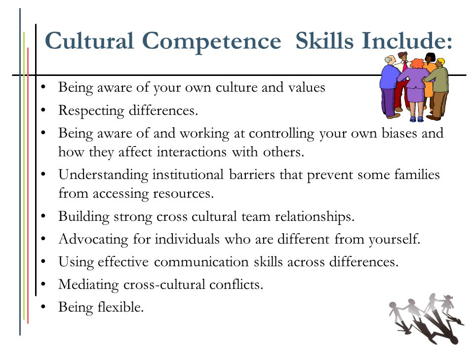 Cultural Competence Skills Include: Being aware of your own culture and values Respecting differences. Being aware of and working at controlling your