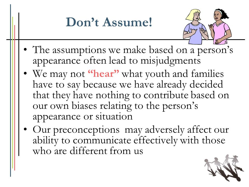 "Don't Assume! The assumptions we make based on a person's appearance often lead to misjudgments We may not ""hear"" what youth and families have to say"