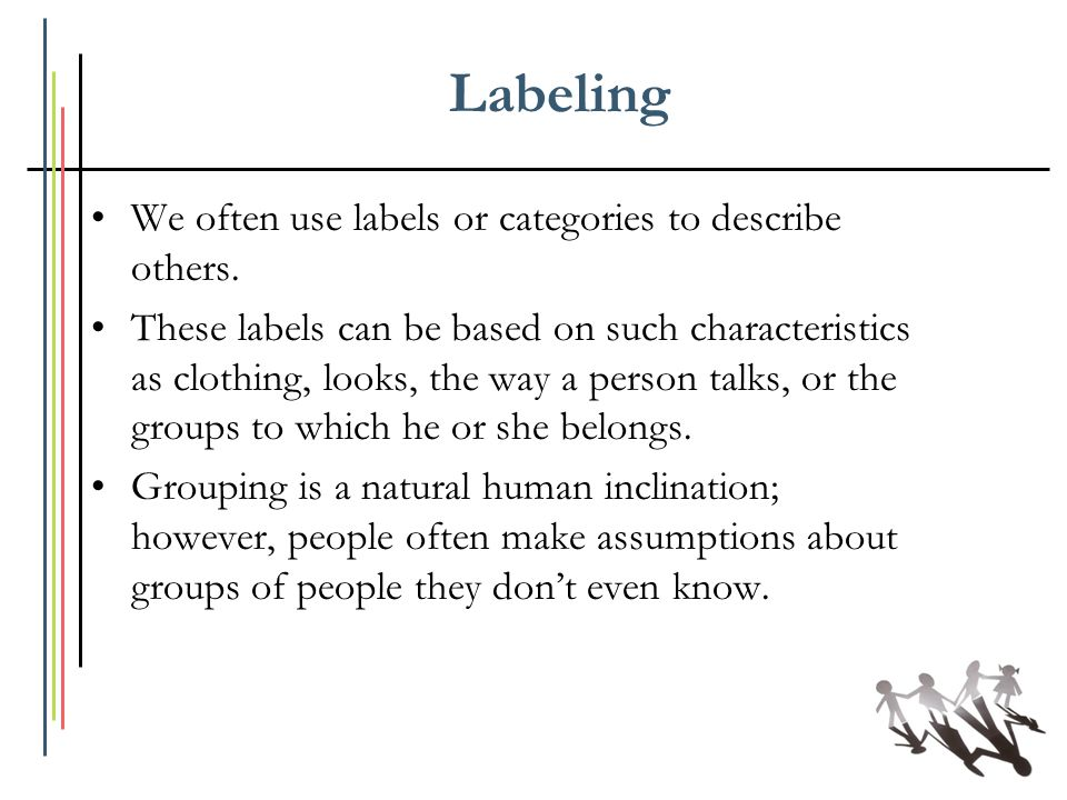 Labeling We often use labels or categories to describe others. These labels can be based on such characteristics as clothing, looks, the way a person