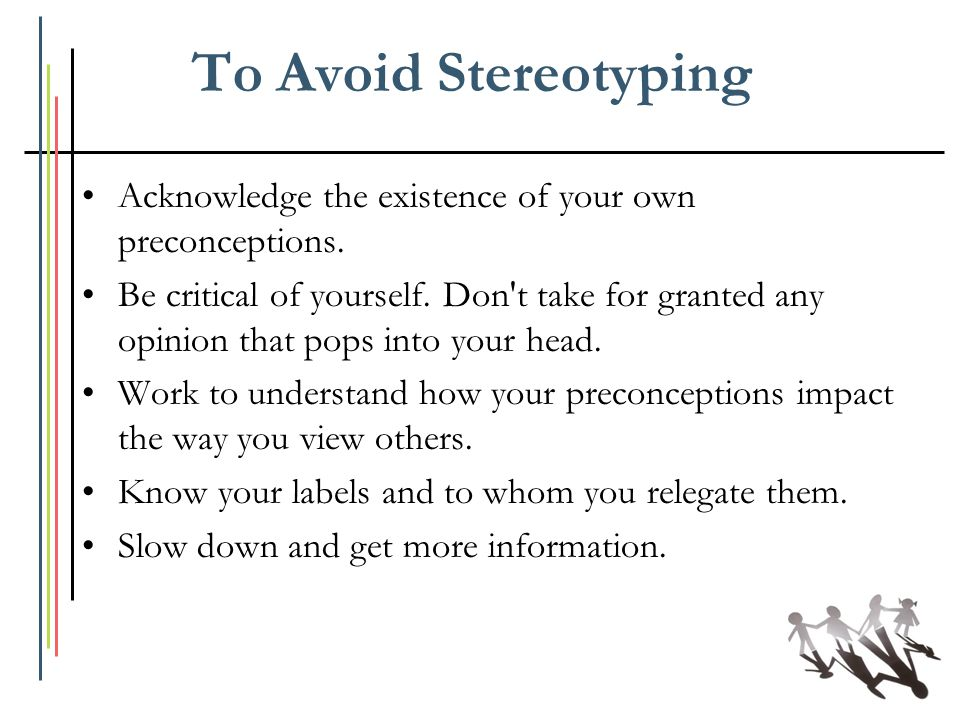 To Avoid Stereotyping Acknowledge the existence of your own preconceptions. Be critical of yourself. Don't take for granted any opinion that pops into