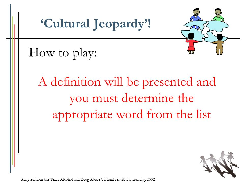'Cultural Jeopardy'! How to play: A definition will be presented and you must determine the appropriate word from the list Adapted from the Texas Alco