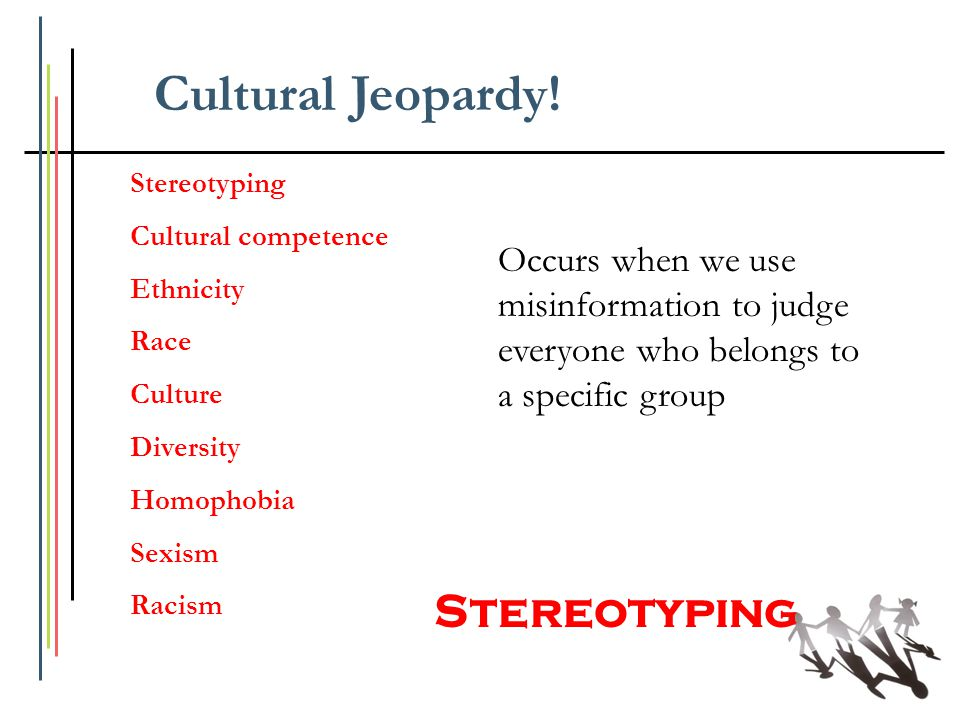 Stereotyping Cultural competence Ethnicity Race Culture Diversity Homophobia Sexism Racism Occurs when we use misinformation to judge everyone who bel