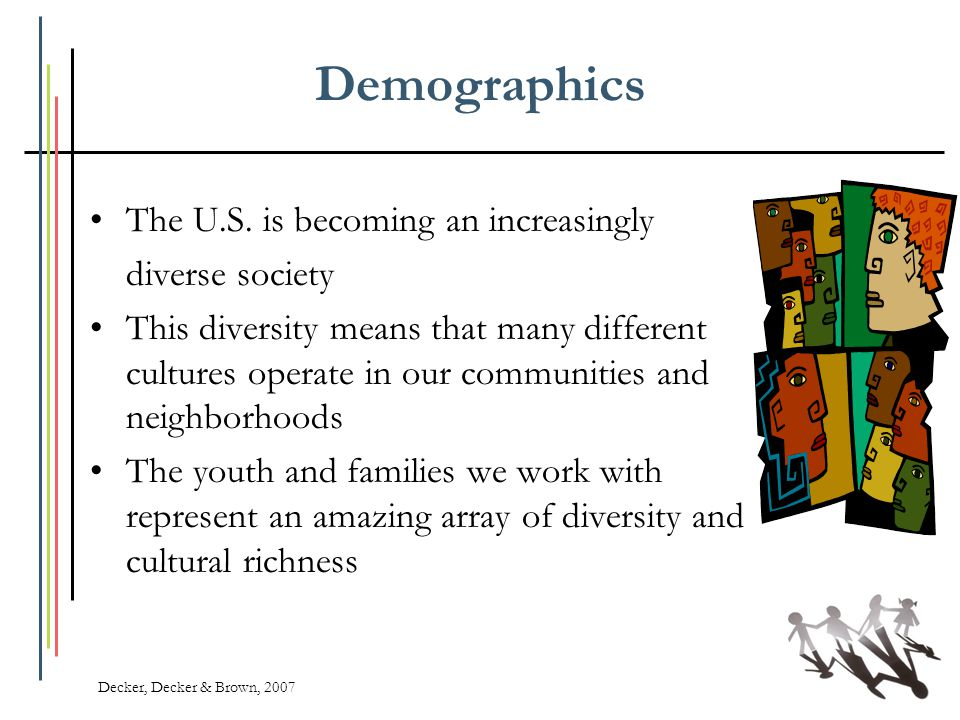 Demographics The U.S. is becoming an increasingly diverse society This diversity means that many different cultures operate in our communities and nei