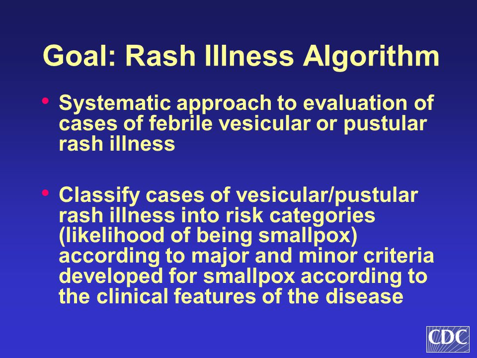 Goal: Rash Illness Algorithm Systematic approach to evaluation of cases of febrile vesicular or pustular rash illness Classify cases of vesicular/pust
