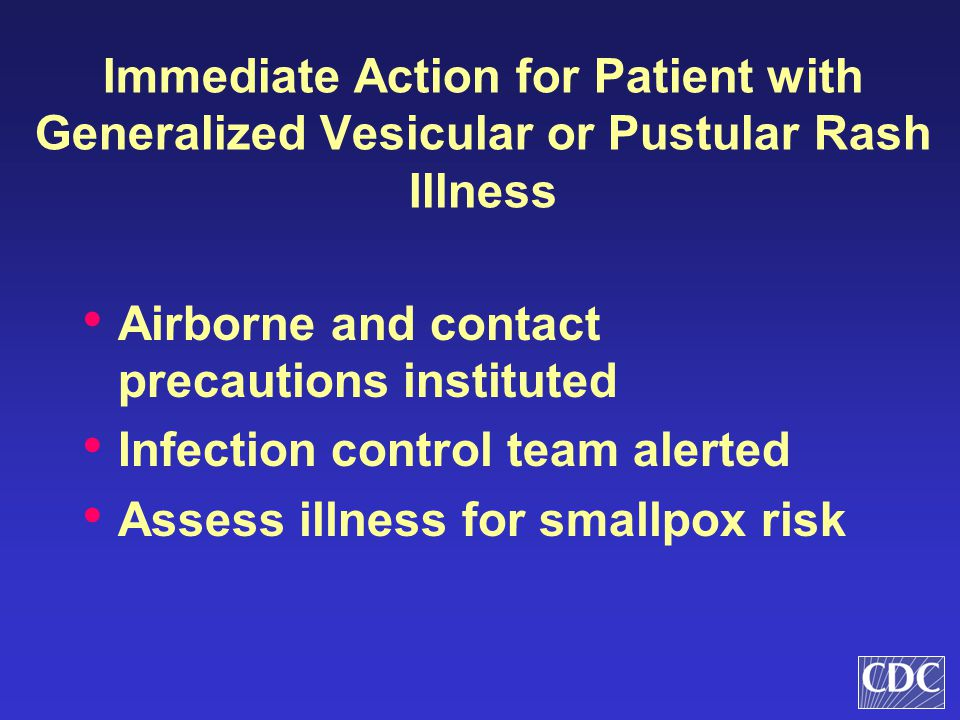 Immediate Action for Patient with Generalized Vesicular or Pustular Rash Illness Airborne and contact precautions instituted Infection control team al