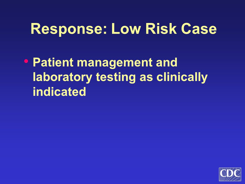 Response: Low Risk Case Patient management and laboratory testing as clinically indicated