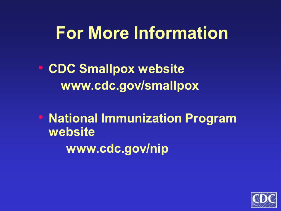 For More Information CDC Smallpox website www.cdc.gov/smallpox National Immunization Program website www.cdc.gov/nip
