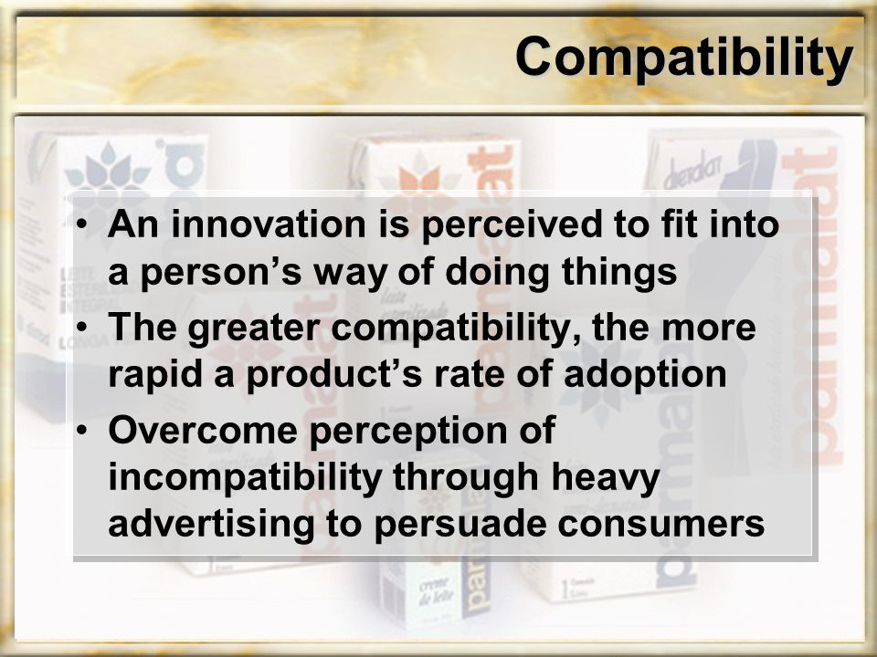 Compatibility An innovation is perceived to fit into a person's way of doing things The greater compatibility, the more rapid a product's rate of adoption Overcome perception of incompatibility through heavy advertising to persuade consumers