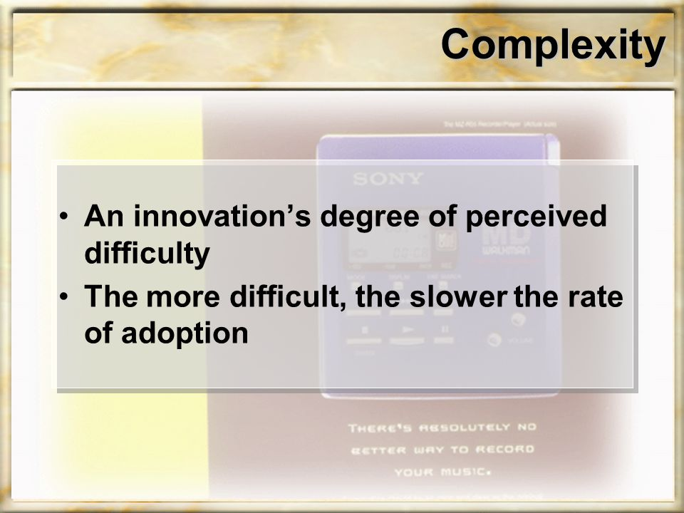 Complexity An innovation's degree of perceived difficulty The more difficult, the slower the rate of adoption
