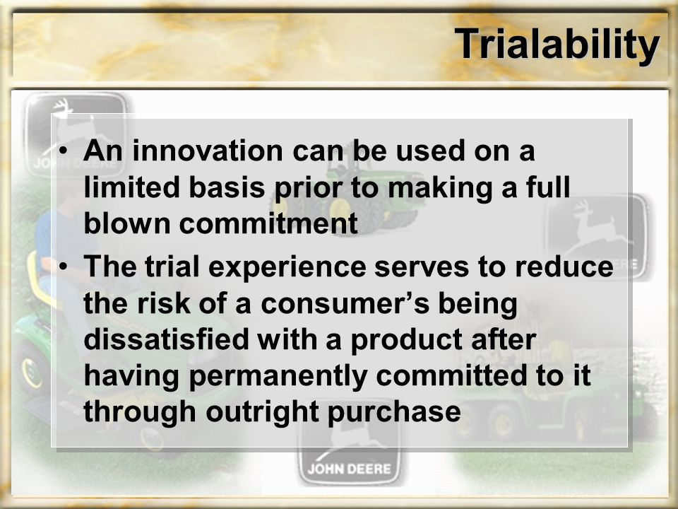 Trialability An innovation can be used on a limited basis prior to making a full blown commitment The trial experience serves to reduce the risk of a consumer's being dissatisfied with a product after having permanently committed to it through outright purchase