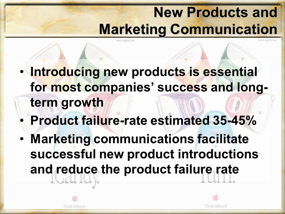 New Products and Marketing Communication Introducing new products is essential for most companies' success and long- term growth Product failure-rate estimated 35-45% Marketing communications facilitate successful new product introductions and reduce the product failure rate