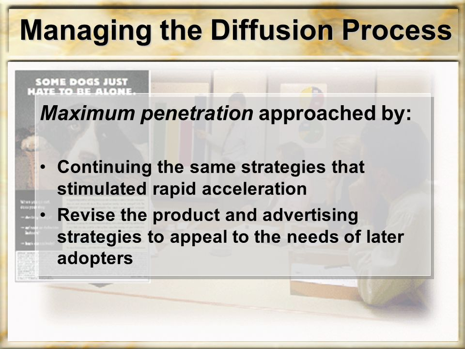 Managing the Diffusion Process Maximum penetration approached by: Continuing the same strategies that stimulated rapid acceleration Revise the product and advertising strategies to appeal to the needs of later adopters