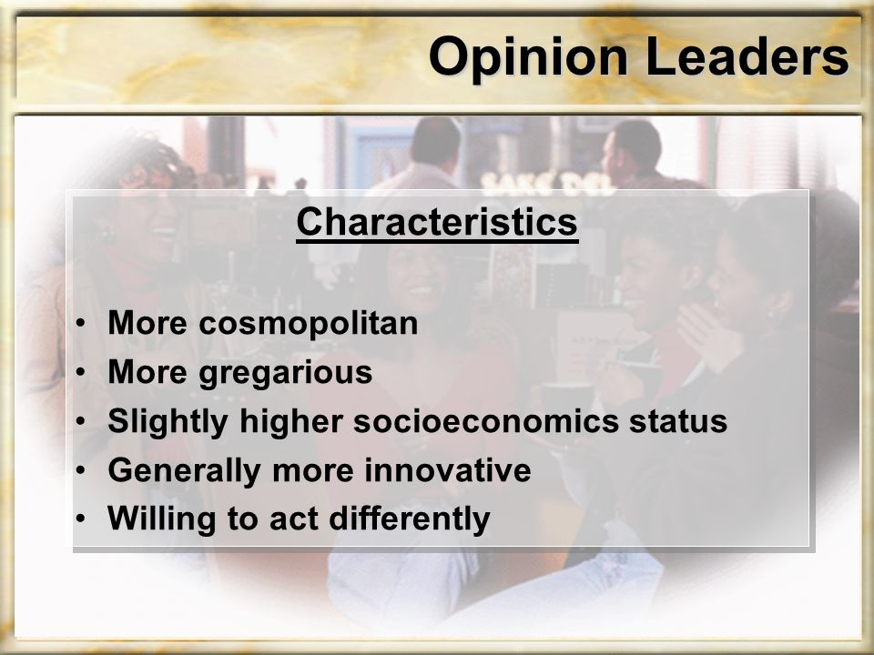 Opinion Leaders Characteristics More cosmopolitan More gregarious Slightly higher socioeconomics status Generally more innovative Willing to act differently