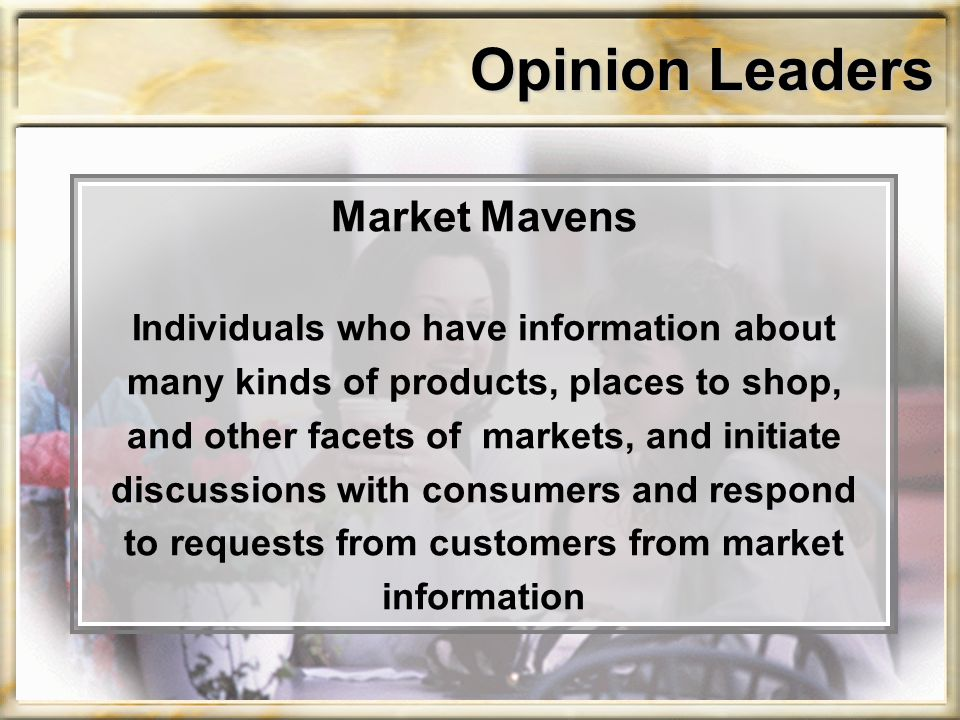 Opinion Leaders Market Mavens Individuals who have information about many kinds of products, places to shop, and other facets of markets, and initiate discussions with consumers and respond to requests from customers from market information