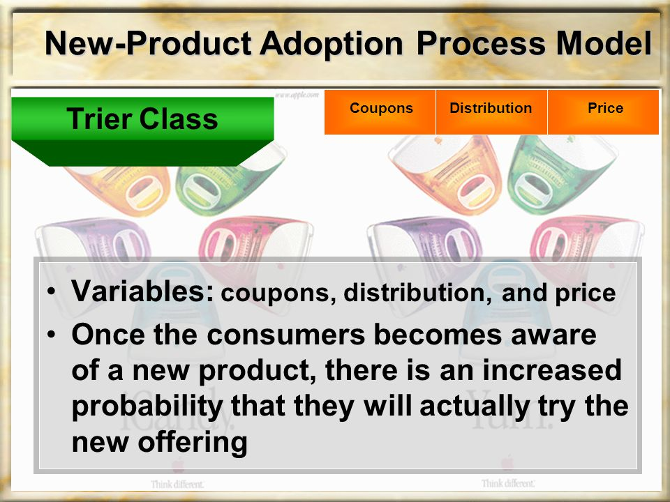 New-Product Adoption Process Model Variables: coupons, distribution, and price Once the consumers becomes aware of a new product, there is an increased probability that they will actually try the new offering Trier Class PriceDistributionCoupons