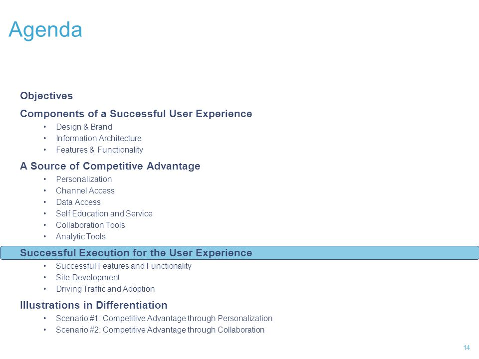 14 Agenda Objectives Components of a Successful User Experience Design & Brand Information Architecture Features & Functionality A Source of Competitive Advantage Personalization Channel Access Data Access Self Education and Service Collaboration Tools Analytic Tools Successful Execution for the User Experience Successful Features and Functionality Site Development Driving Traffic and Adoption Illustrations in Differentiation Scenario #1: Competitive Advantage through Personalization Scenario #2: Competitive Advantage through Collaboration