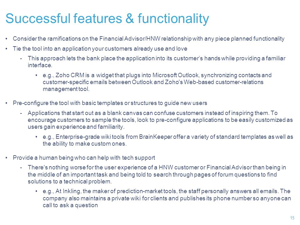 15 Successful features & functionality Consider the ramifications on the Financial Advisor/HNW relationship with any piece planned functionality Tie the tool into an application your customers already use and love -This approach lets the bank place the application into its customer's hands while providing a familiar interface.