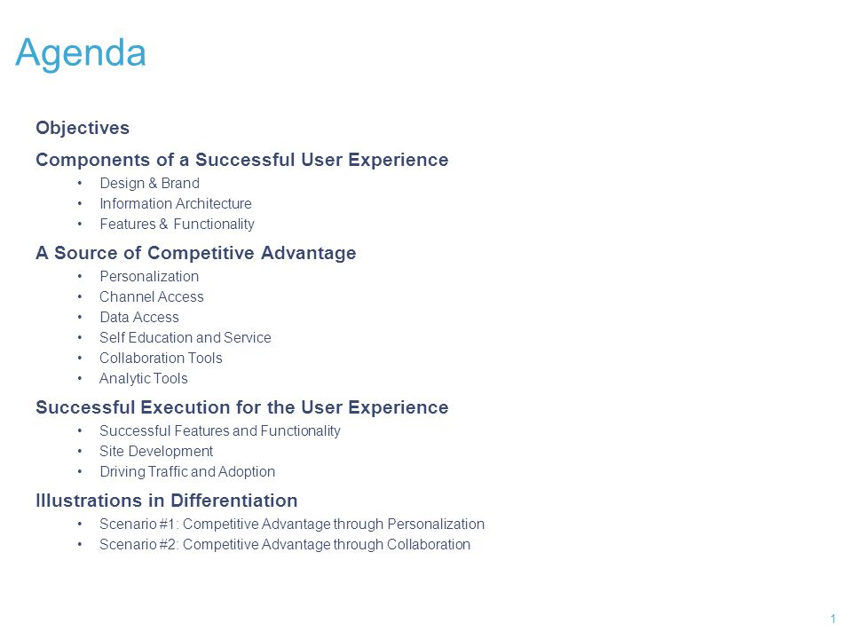 1 Agenda Objectives Components of a Successful User Experience Design & Brand Information Architecture Features & Functionality A Source of Competitive Advantage Personalization Channel Access Data Access Self Education and Service Collaboration Tools Analytic Tools Successful Execution for the User Experience Successful Features and Functionality Site Development Driving Traffic and Adoption Illustrations in Differentiation Scenario #1: Competitive Advantage through Personalization Scenario #2: Competitive Advantage through Collaboration