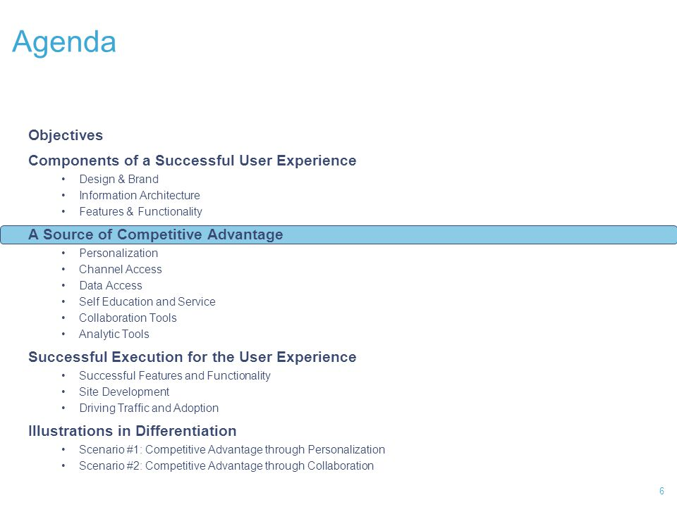 6 Agenda Objectives Components of a Successful User Experience Design & Brand Information Architecture Features & Functionality A Source of Competitive Advantage Personalization Channel Access Data Access Self Education and Service Collaboration Tools Analytic Tools Successful Execution for the User Experience Successful Features and Functionality Site Development Driving Traffic and Adoption Illustrations in Differentiation Scenario #1: Competitive Advantage through Personalization Scenario #2: Competitive Advantage through Collaboration