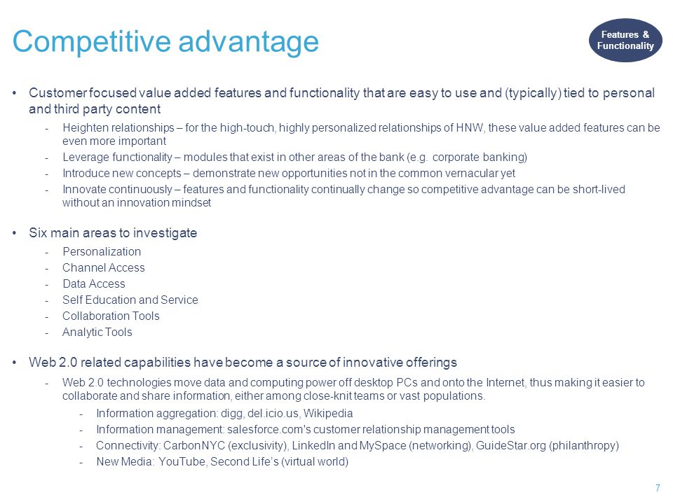 7 Competitive advantage Customer focused value added features and functionality that are easy to use and (typically) tied to personal and third party content -Heighten relationships – for the high-touch, highly personalized relationships of HNW, these value added features can be even more important -Leverage functionality – modules that exist in other areas of the bank (e.g.