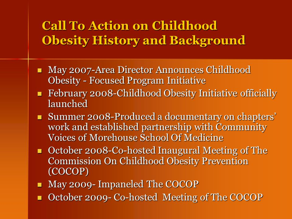 Call To Action on Childhood Obesity History and Background May 2007-Area Director Announces Childhood Obesity - Focused Program Initiative May 2007-Area Director Announces Childhood Obesity - Focused Program Initiative February 2008-Childhood Obesity Initiative officially launched February 2008-Childhood Obesity Initiative officially launched Summer 2008-Produced a documentary on chapters' work and established partnership with Community Voices of Morehouse School Of Medicine Summer 2008-Produced a documentary on chapters' work and established partnership with Community Voices of Morehouse School Of Medicine October 2008-Co-hosted Inaugural Meeting of The Commission On Childhood Obesity Prevention (COCOP) October 2008-Co-hosted Inaugural Meeting of The Commission On Childhood Obesity Prevention (COCOP) May 2009- Impaneled The COCOP May 2009- Impaneled The COCOP October 2009- Co-hosted Meeting of The COCOP October 2009- Co-hosted Meeting of The COCOP