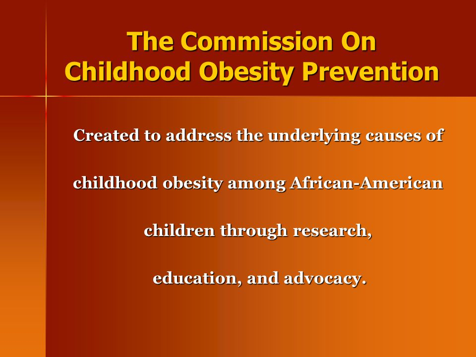 The Commission On Childhood Obesity Prevention Created to address the underlying causes of childhood obesity among African-American children through r