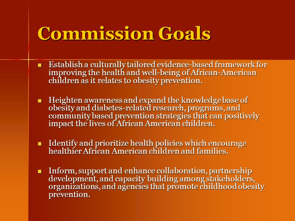 Commission Goals Establish a culturally tailored evidence-based framework for improving the health and well-being of African-American children as it relates to obesity prevention.