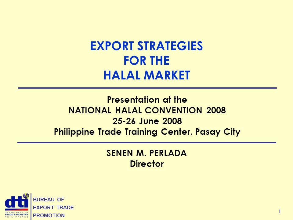1 BUREAU OF EXPORT TRADE PROMOTION EXPORT STRATEGIES FOR THE HALAL MARKET SENEN M. PERLADA Director Presentation at the NATIONAL HALAL CONVENTION 2008