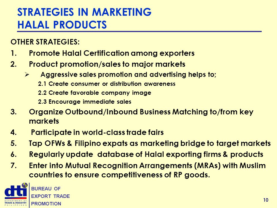 10 BUREAU OF EXPORT TRADE PROMOTION OTHER STRATEGIES: 1.Promote Halal Certification among exporters 2.Product promotion/sales to major markets  Aggressive sales promotion and advertising helps to; 2.1 Create consumer or distribution awareness 2.2 Create favorable company image 2.3 Encourage immediate sales 3.Organize Outbound/Inbound Business Matching to/from key markets 4.